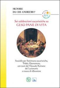 Copertina di 'Signore da chi andremo? Sei celebrazioni eucaristiche su Gesù pane di vita'
