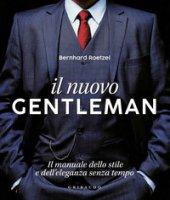 Il nuovo gentleman. Il manuale dello stile e dell'eleganza senza tempo. Ediz. illustrata - Roetzel Bernhard