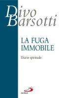 La fuga immobile. Diario spirituale - Barsotti Divo