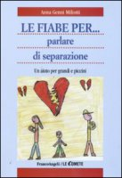 Le fiabe per... parlare di separazione. Un aiuto per grandi e piccini - Miliotti Anna G.
