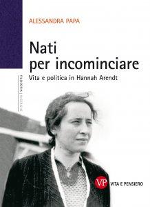 Copertina di 'Nati per incominciare. Vita e politica in Hannah Arendt'