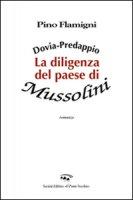 Dovia-Predappio. La diligenza del paese di Mussolini - Flamigni Pino