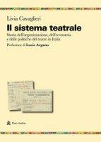 Il sistema teatrale. Storia dell'organizzazione, dell'economia e delle politiche del teatro in Italia - Cavaglieri Livia