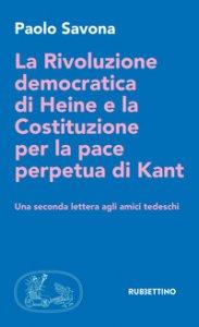 Copertina di 'La rivoluzione democratica di Heine e la Costituzione per la pace perpetua di Kant. Una seconda lettera agli amici tedeschi'