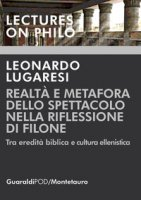 Realtà e metafora dello spettacolo nella riflessione di Filone. Tra eredità biblica e cultura ellenistica - Lugaresi Leonardo