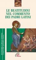 Le beatitudini nel commento dei Padri latini - Pelizzari, Gabriele