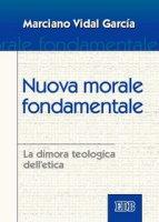 Nuova morale fondamentale. La dimora teologica dell'etica - Vidal García Marciano