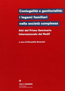 Copertina di 'Coniugalità e genitorialità: i legami familiari nella società complessa. Atti del 1º Seminario internazionale del Redif'