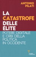 La catastrofe delle élite. Potere digitale e crisi della politica in Occidente - Pilati Antonio