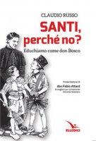 Santi, perché no? Educhiamo come don Bosco - Russo Claudio