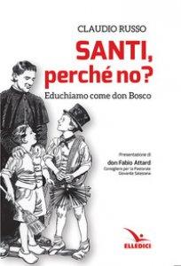 Copertina di 'Santi, perché no? Educhiamo come don Bosco'