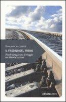 Il fascino del treno. Piccole divagazioni di viaggio tra binari e stazioni - Vecchiet Romano