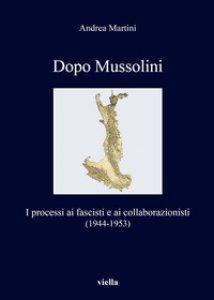 Copertina di 'Dopo Mussolini. I processi ai fascisti e ai collaborazionisti (1944-1953)'