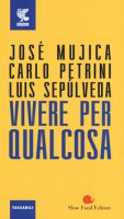 Vivere per qualcosa - Mujica José Pepe, Petrini Carlo, Sepúlveda Luis
