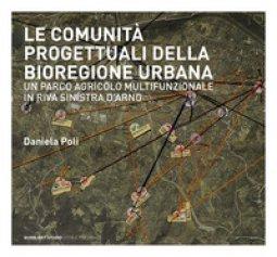Copertina di 'Le comunità progettuali della bioregione urbana. Un parco agricolo multifunzionale in riva sinistra d'Arno'