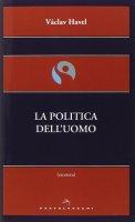 Politica dell'uomo. (La) - Vaclav Havel
