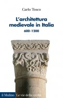 L' architettura medievale in Italia 600-1200 - Carlo Tosco
