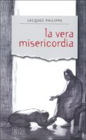 La vera misericordia - Jacques Philippe