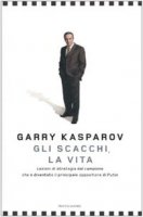 Gli scacchi, la vita. Lezione di strategia dal campione che è diventato il principale oppositore di Putin - Kasparov Garry