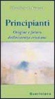 Principianti. Origine e futuro dell'esistenza cristiana - Jüngel Eberhard