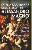 La vita quotidiana degli eserciti di Alessandro Magno - Faure Paul
