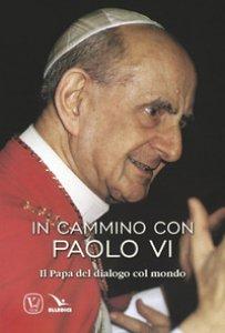 Copertina di 'In cammino con Paolo VI. Il Papa del dialogo col mondo'
