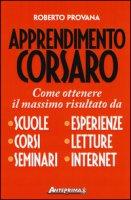 Apprendimento corsaro. Come ottenere il massimo risultato da scuole, corsi, seminari, esperienze, letture, internet - Provana Roberto