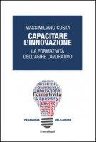 Capacitare l'innovazione. La formatività dell'agire lavorativo - Costa Massimiliano