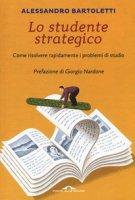 Lo studente strategico. Come risolvere rapidamente i problemi di studio - Bartoletti Alessandro