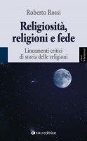 Religiosità, religioni e fede. Lineamenti critici di storia delle religioni - Rossi Roberto