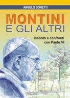 Montini e gli altri. Incontri e confronti con Paolo VI - Angelo Bonetti