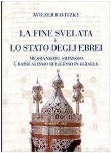Copertina di 'La fine svelata e lo Stato degli ebrei. Messianismo, Sionismo e radicalismo religioso in Israele'
