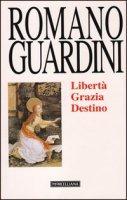 Libertà, grazia, destino - Guardini Romano