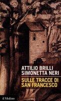 Sulle tracce di san Francesco - Attilio Brilli, Simonetta Neri