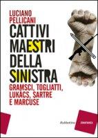 Cattivi maestri della Sinistra. Gramsci, Togliatti, Lukàcs, Sartre e Marcuse - Pellicani Luciano