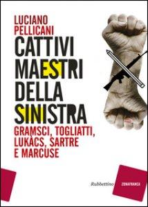 Copertina di 'Cattivi maestri della Sinistra. Gramsci, Togliatti, Lukàcs, Sartre e Marcuse'