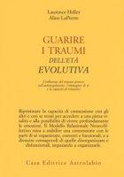 Guarire i traumi dell'età evolutiva. L'influenza del trauma precoce sull'autoregolazione, l'immagine di sé e la capacità di relazione - Heller Laurence, LaPierre Aline