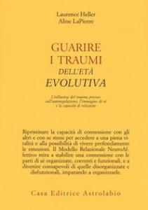 Copertina di 'Guarire i traumi dell'età evolutiva. L'influenza del trauma precoce sull'autoregolazione, l'immagine di sé e la capacità di relazione'