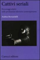 Cattivi seriali. Personaggi atipici nelle produzioni televisive contemporanee - Bernardelli Andrea