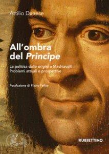 Copertina di 'All'ombra del «Principe». La politica dalle origini a Machiavelli. Problemi attuali e prospettive'