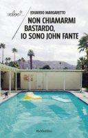 Non chiamarmi bastardo, io sono John Fante - Margaretto Eduardo