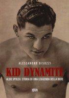 Kid Dynamite. Aldo Spoldi: storia di una leggenda della boxe - Bisozzi Alessandro