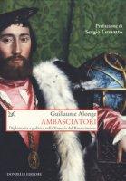 Ambasciatori. Diplomazia e politica nella Venezia del Rinascimento - Alonge Guillaume