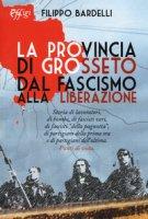 La provincia di Grosseto dal fascismo alla Liberazione - Bardelli Filippo