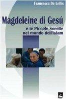 Magdeleine di Ges� e le Piccole Sorelle nel mondo dell'Islam - De Lellis Francesca