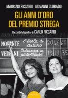 Gli anni d'oro del Premio Strega. Racconto fotografico di Carlo Riccardi - Riccardi Maurizio, Currado Giovanni