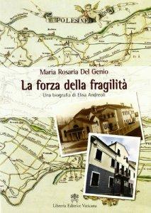 Copertina di 'La forza della fragilità. Una biografia di Elisa Andreoli fondatrice delle Serve di Maria Riparatrici'