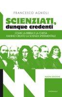 Scienziati, dunque credenti. Come la Bibbia e la Chiesa hanno creato la scienza sperimentale - Francesco Agnoli
