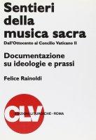 Sentieri della musica sacra. Dall'Ottocento al Concilio Vaticano II. Documentazione su ideologie e prassi - Rainoldi Felice