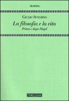 La filosofia e la vita. Prima e dopo Hegel - Severino Giulio